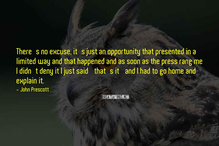John Prescott Sayings: There's no excuse, it's just an opportunity that presented in a limited way and that