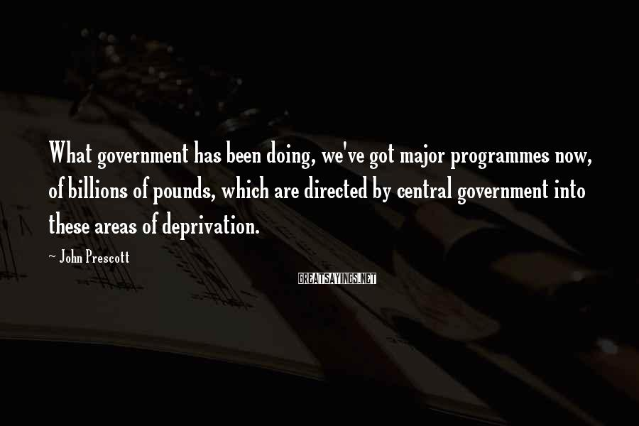 John Prescott Sayings: What government has been doing, we've got major programmes now, of billions of pounds, which