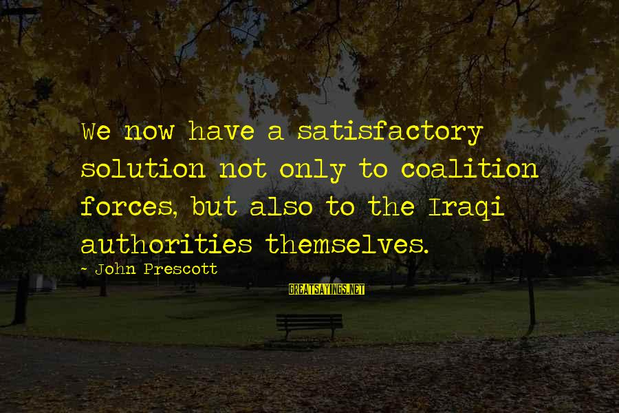 John Prescott Sayings By John Prescott: We now have a satisfactory solution not only to coalition forces, but also to the