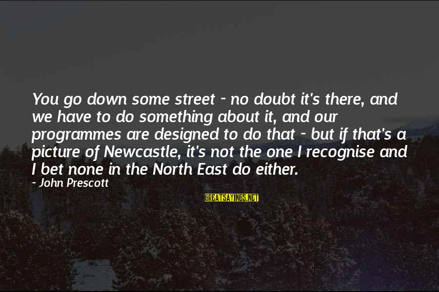 John Prescott Sayings By John Prescott: You go down some street - no doubt it's there, and we have to do