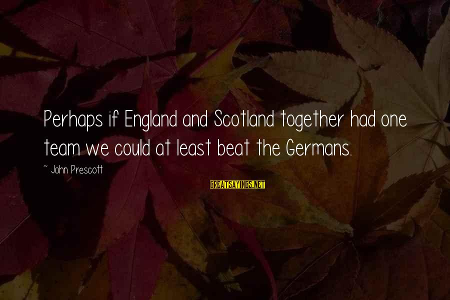John Prescott Sayings By John Prescott: Perhaps if England and Scotland together had one team we could at least beat the