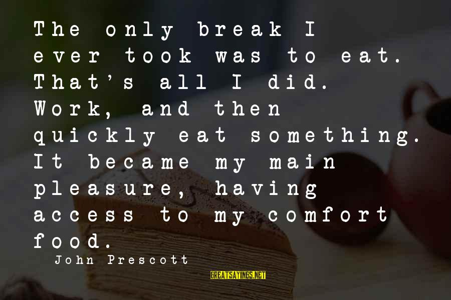 John Prescott Sayings By John Prescott: The only break I ever took was to eat. That's all I did. Work, and