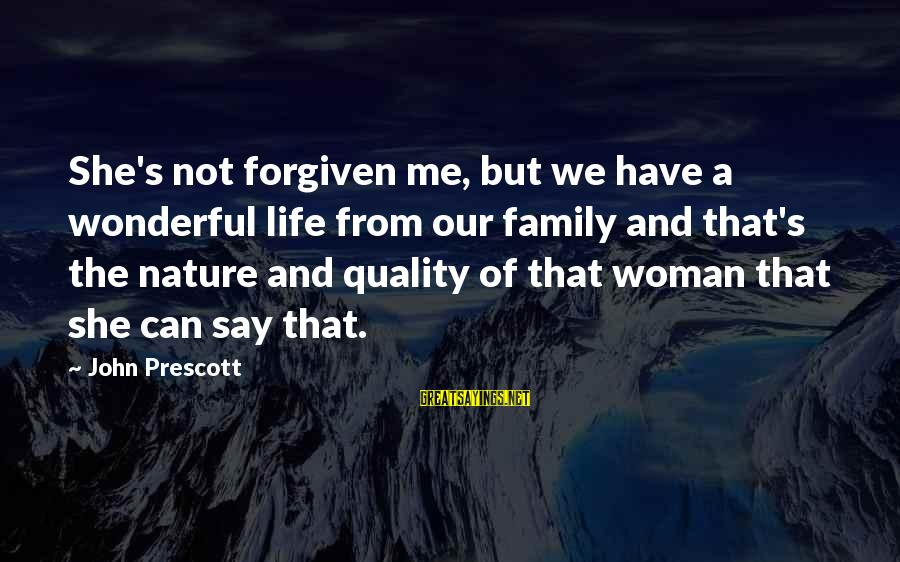 John Prescott Sayings By John Prescott: She's not forgiven me, but we have a wonderful life from our family and that's