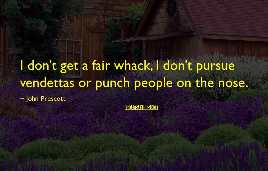 John Prescott Sayings By John Prescott: I don't get a fair whack, I don't pursue vendettas or punch people on the
