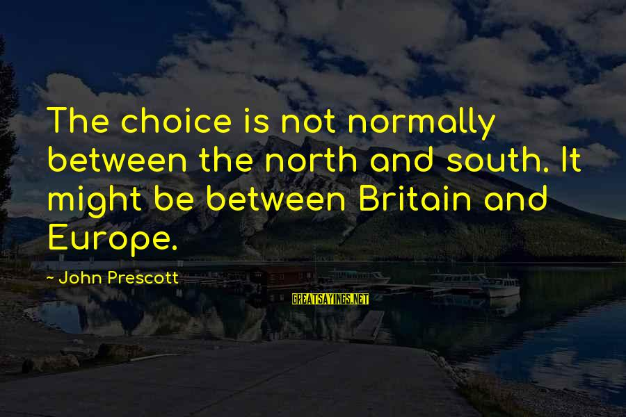 John Prescott Sayings By John Prescott: The choice is not normally between the north and south. It might be between Britain