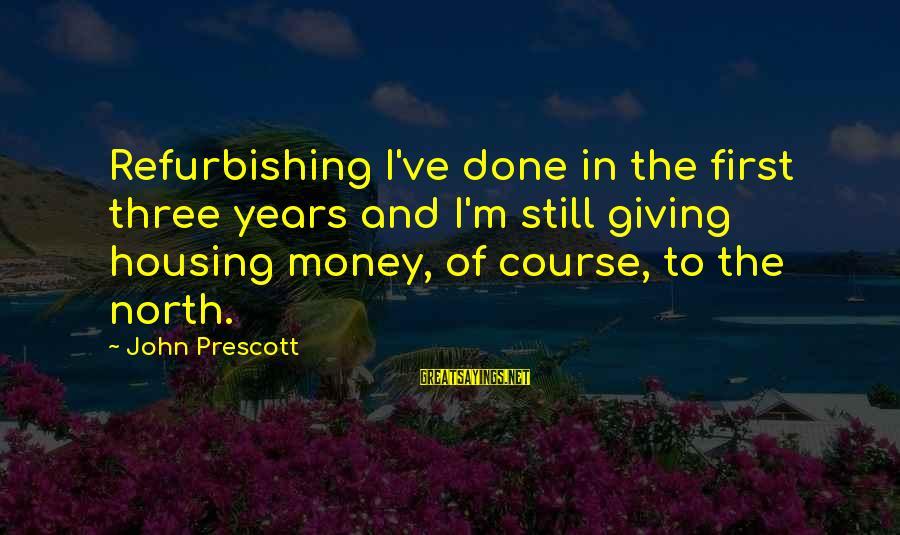 John Prescott Sayings By John Prescott: Refurbishing I've done in the first three years and I'm still giving housing money, of