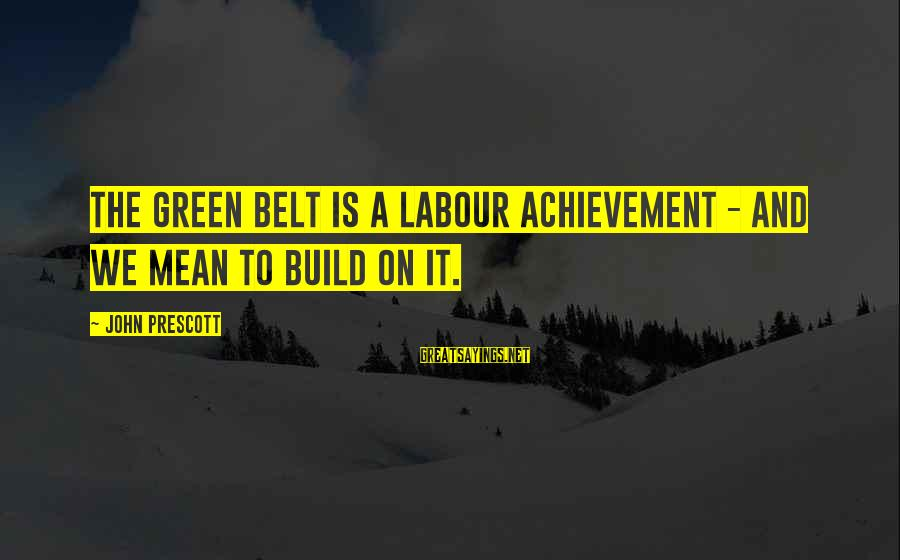 John Prescott Sayings By John Prescott: The Green Belt is a Labour achievement - and we mean to build on it.