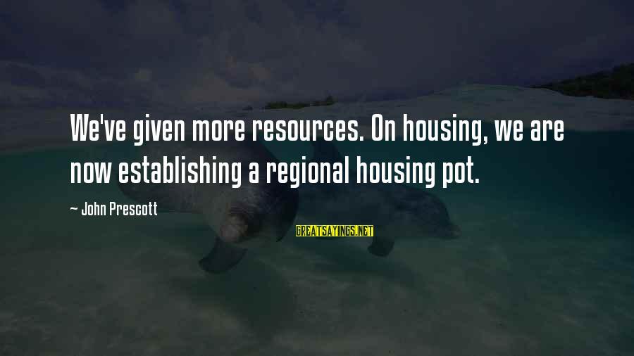 John Prescott Sayings By John Prescott: We've given more resources. On housing, we are now establishing a regional housing pot.