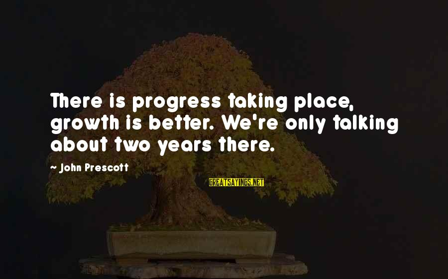 John Prescott Sayings By John Prescott: There is progress taking place, growth is better. We're only talking about two years there.