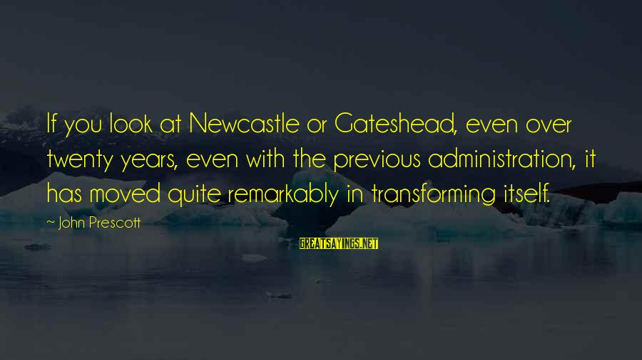 John Prescott Sayings By John Prescott: If you look at Newcastle or Gateshead, even over twenty years, even with the previous