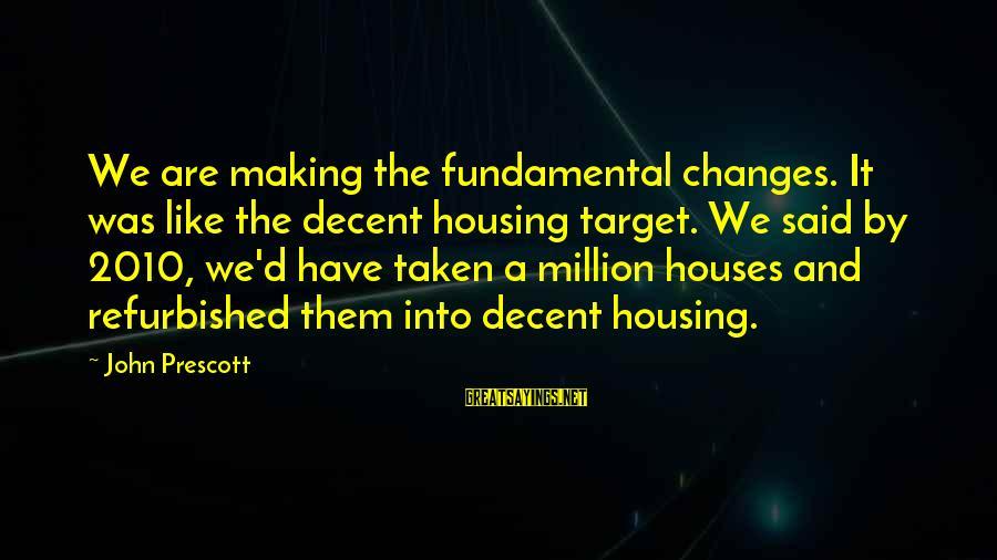 John Prescott Sayings By John Prescott: We are making the fundamental changes. It was like the decent housing target. We said