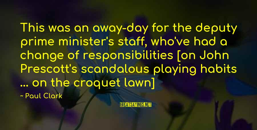John Prescott Sayings By Paul Clark: This was an away-day for the deputy prime minister's staff, who've had a change of