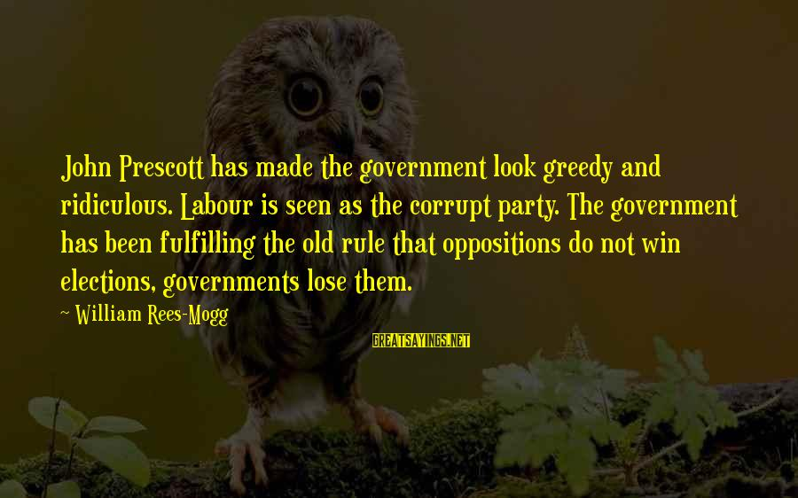 John Prescott Sayings By William Rees-Mogg: John Prescott has made the government look greedy and ridiculous. Labour is seen as the