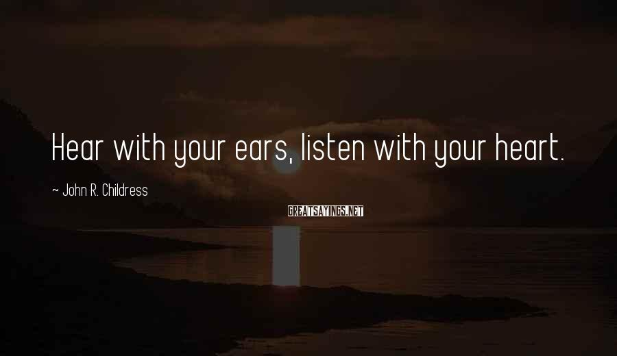 John R. Childress Sayings: Hear with your ears, listen with your heart.