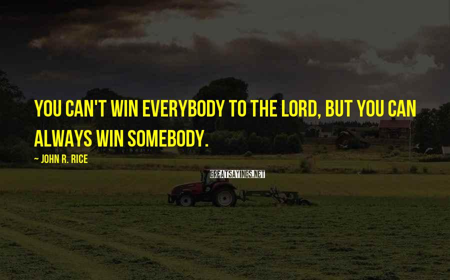John R. Rice Sayings: You can't win everybody to the Lord, but you can always win somebody.