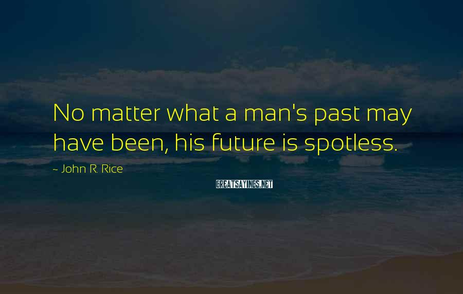 John R. Rice Sayings: No matter what a man's past may have been, his future is spotless.