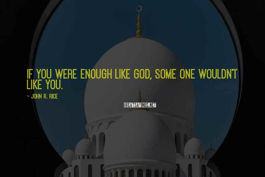 John R. Rice Sayings: If you were enough like God, some one wouldn't like you.