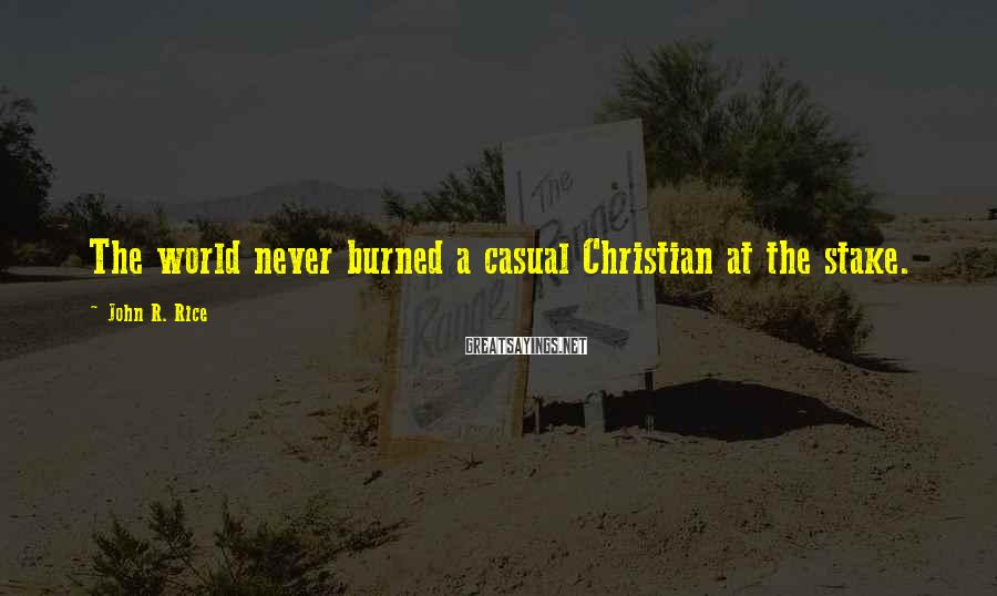 John R. Rice Sayings: The world never burned a casual Christian at the stake.