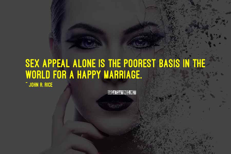 John R. Rice Sayings: Sex appeal alone is the poorest basis in the world for a happy marriage.