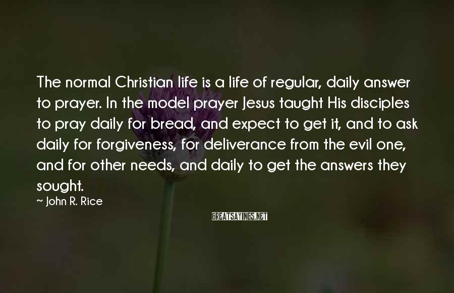 John R. Rice Sayings: The normal Christian life is a life of regular, daily answer to prayer. In the