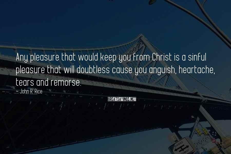 John R. Rice Sayings: Any pleasure that would keep you from Christ is a sinful pleasure that will doubtless
