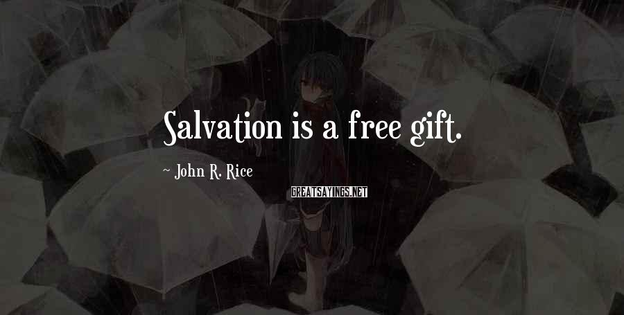 John R. Rice Sayings: Salvation is a free gift.