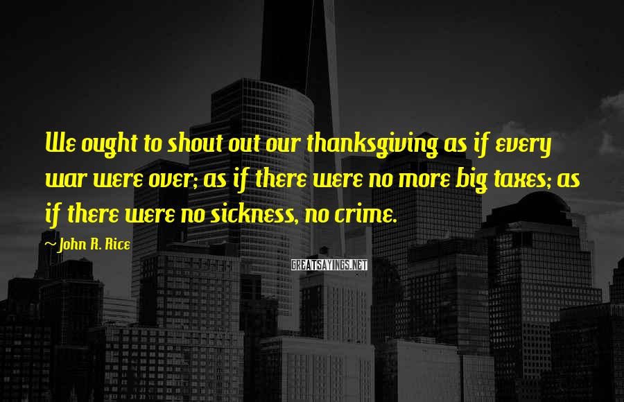 John R. Rice Sayings: We ought to shout out our thanksgiving as if every war were over; as if