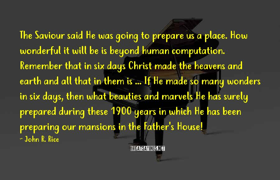 John R. Rice Sayings: The Saviour said He was going to prepare us a place. How wonderful it will