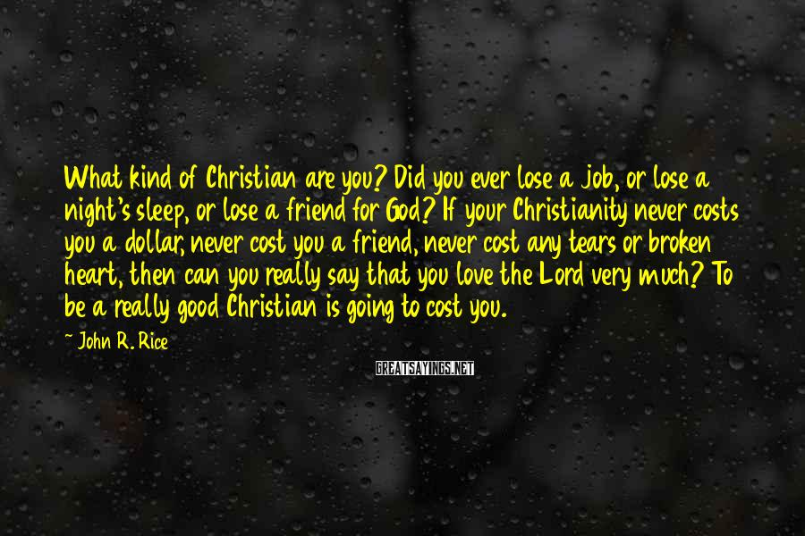John R. Rice Sayings: What kind of Christian are you? Did you ever lose a job, or lose a