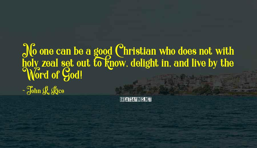John R. Rice Sayings: No one can be a good Christian who does not with holy zeal set out