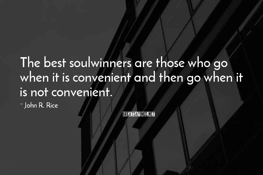John R. Rice Sayings: The best soulwinners are those who go when it is convenient and then go when