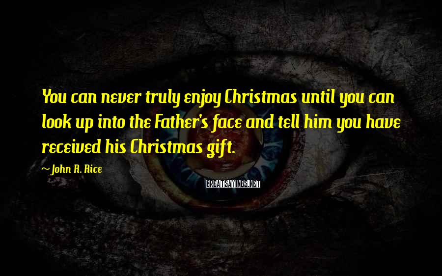 John R. Rice Sayings: You can never truly enjoy Christmas until you can look up into the Father's face