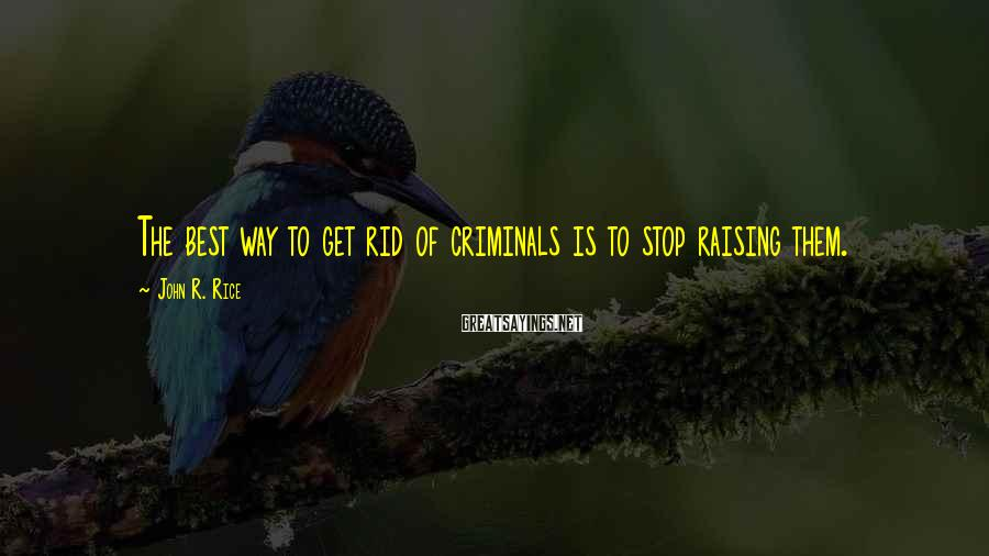 John R. Rice Sayings: The best way to get rid of criminals is to stop raising them.