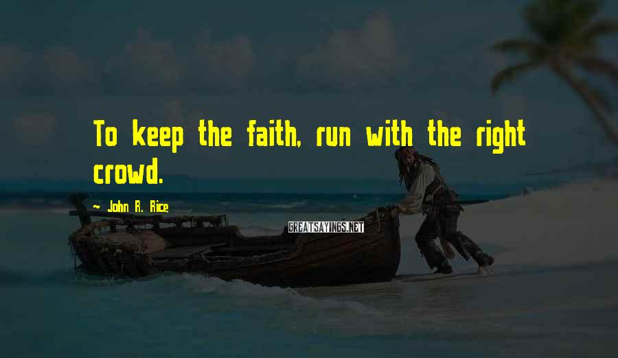 John R. Rice Sayings: To keep the faith, run with the right crowd.