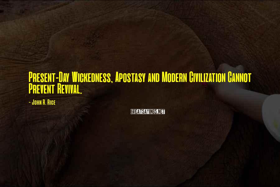 John R. Rice Sayings: Present-Day Wickedness, Apostasy and Modern Civilization Cannot Prevent Revival.