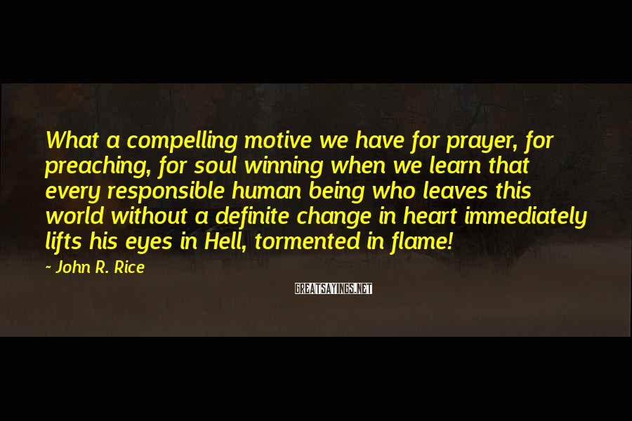 John R. Rice Sayings: What a compelling motive we have for prayer, for preaching, for soul winning when we