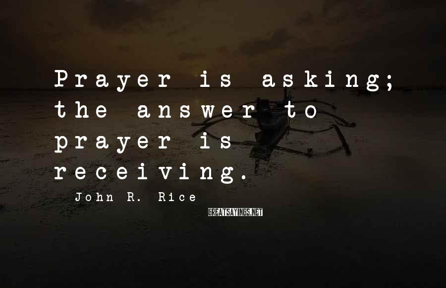 John R. Rice Sayings: Prayer is asking; the answer to prayer is receiving.