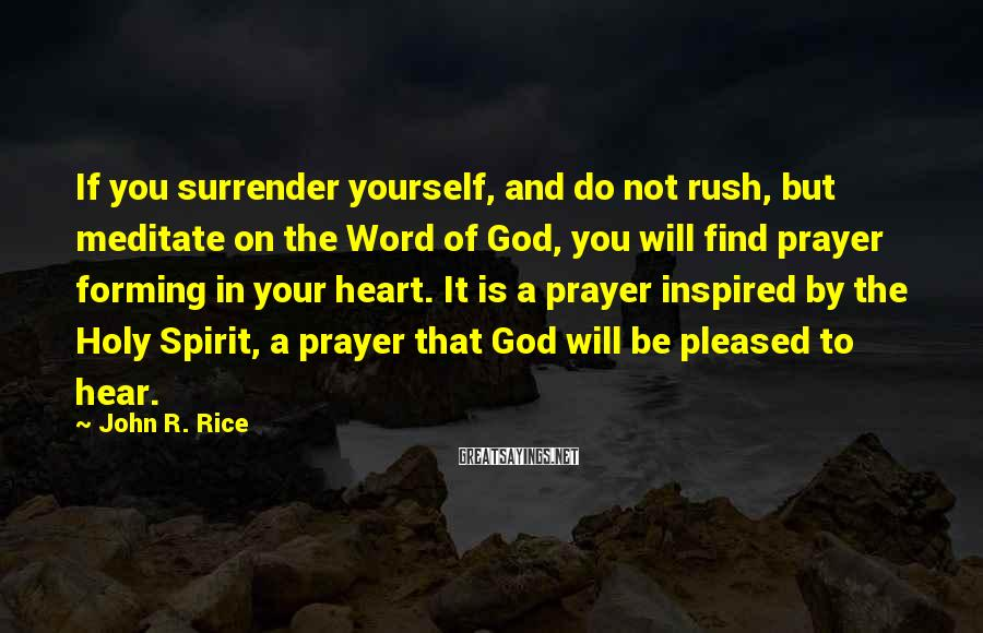 John R. Rice Sayings: If you surrender yourself, and do not rush, but meditate on the Word of God,