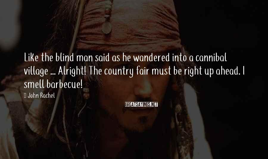John Rachel Sayings: Like the blind man said as he wandered into a cannibal village ... Alright! The