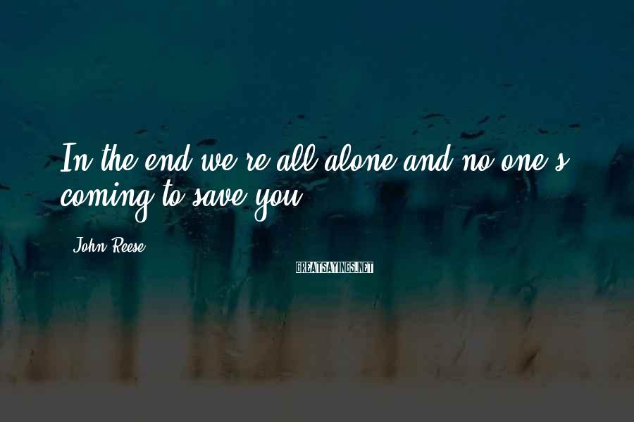 John Reese Sayings: In the end we're all alone and no one's coming to save you.