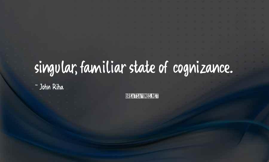 John Riha Sayings: singular, familiar state of cognizance.