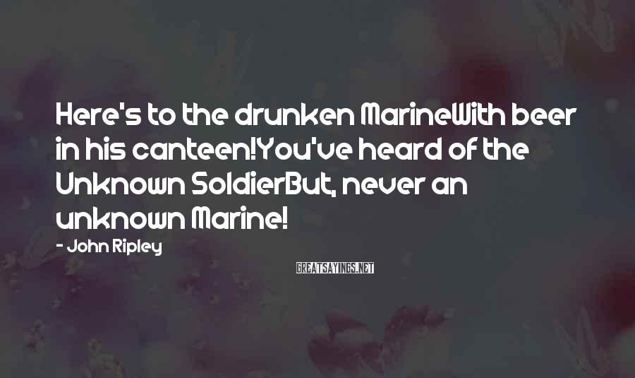 John Ripley Sayings: Here's to the drunken MarineWith beer in his canteen!You've heard of the Unknown SoldierBut, never