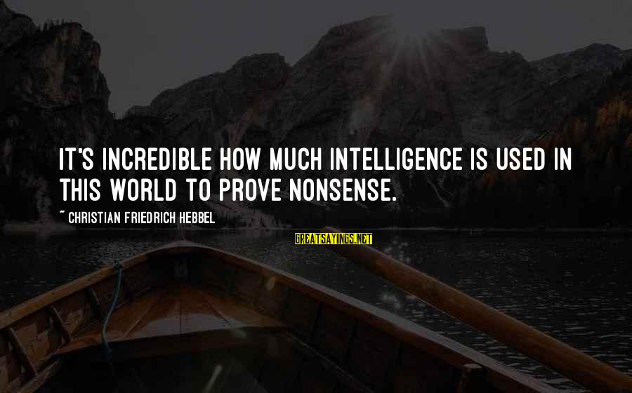 John Rockefeller Philanthropy Sayings By Christian Friedrich Hebbel: It's incredible how much intelligence is used in this world to prove nonsense.