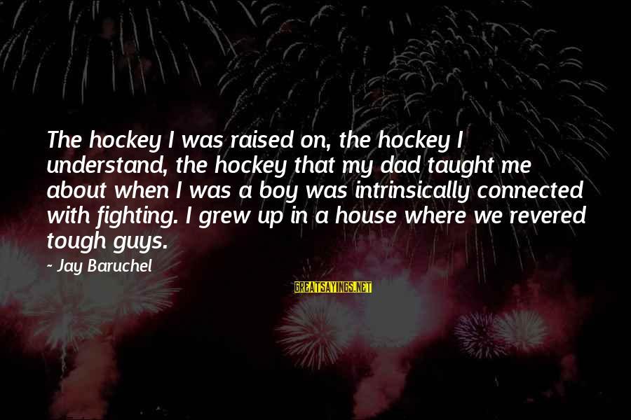 John Rockefeller Philanthropy Sayings By Jay Baruchel: The hockey I was raised on, the hockey I understand, the hockey that my dad