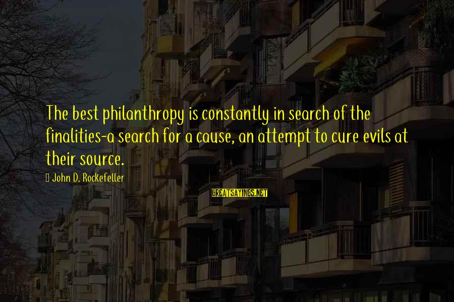 John Rockefeller Philanthropy Sayings By John D. Rockefeller: The best philanthropy is constantly in search of the finalities-a search for a cause, an