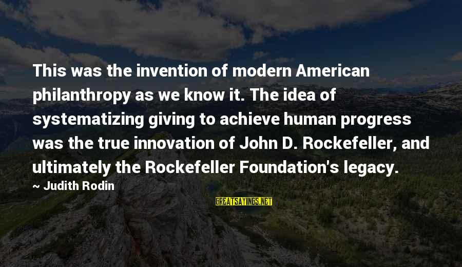 John Rockefeller Philanthropy Sayings By Judith Rodin: This was the invention of modern American philanthropy as we know it. The idea of