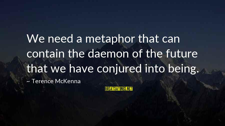 John Rockefeller Philanthropy Sayings By Terence McKenna: We need a metaphor that can contain the daemon of the future that we have