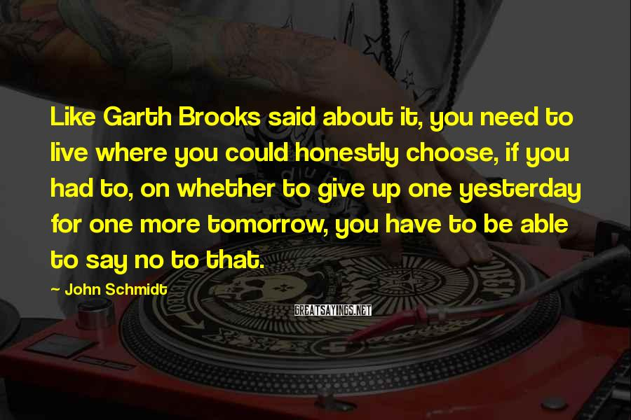 John Schmidt Sayings: Like Garth Brooks said about it, you need to live where you could honestly choose,