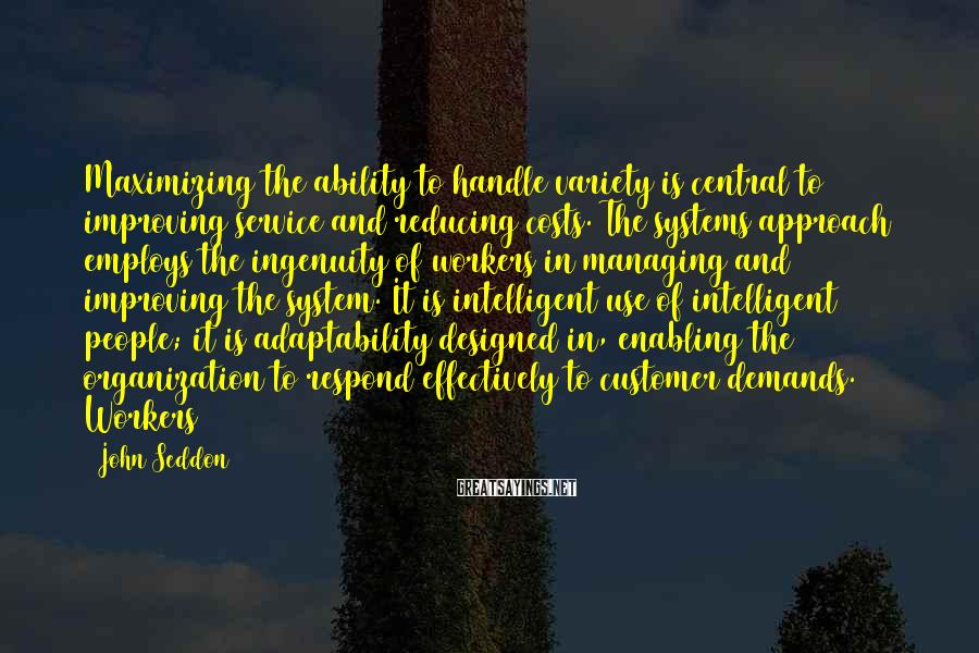 John Seddon Sayings: Maximizing the ability to handle variety is central to improving service and reducing costs. The