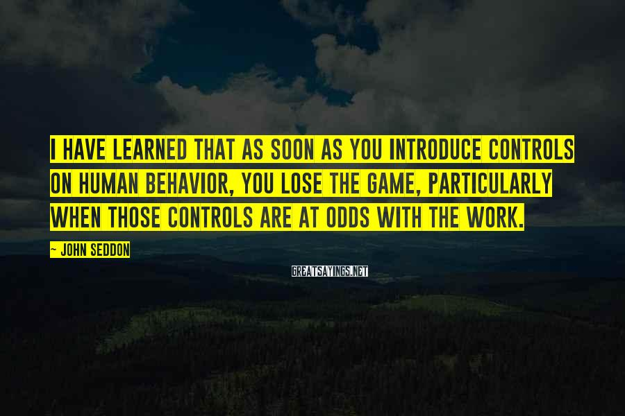 John Seddon Sayings: I have learned that as soon as you introduce controls on human behavior, you lose